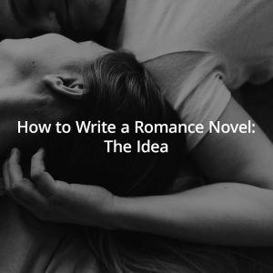 How to Write a Romance Novel: The Idea